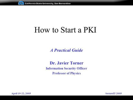 April 19-22, 2005SecureIT-2005 How to Start a PKI A Practical Guide Dr. Javier Torner Information Security Officer Professor of Physics.