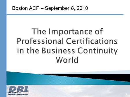 1 Boston ACP – September 8, 2010. A Non-Profit Organization Committed to: Promoting a base of common knowledge for the continuity management industry.