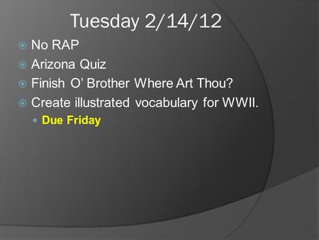 Tuesday 2/14/12 No RAP Arizona Quiz Finish O Brother Where Art Thou? Create illustrated vocabulary for WWII. Due Friday.