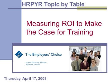 Measuring ROI to Make the Case for Training HRPYR Topic by Table Thursday, April 17, 2008.