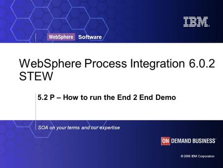 © 2006 IBM Corporation SOA on your terms and our expertise Software WebSphere Process Integration 6.0.2 STEW 5.2 P – How to run the End 2 End Demo.