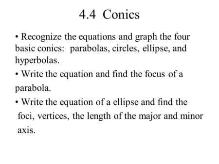 4.4 Conics Recognize the equations and graph the four basic conics: parabolas, circles, ellipse, and hyperbolas. Write the equation and find the focus.