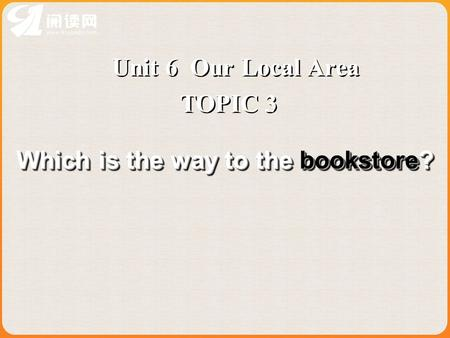 Unit 6 Our Local Area TOPIC 3 Which is the way to the bookstore?