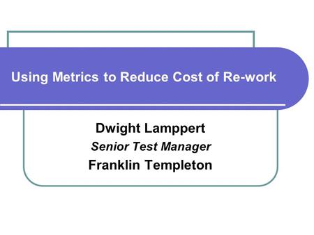 Using Metrics to Reduce Cost of Re-work Dwight Lamppert Senior Test Manager Franklin Templeton.