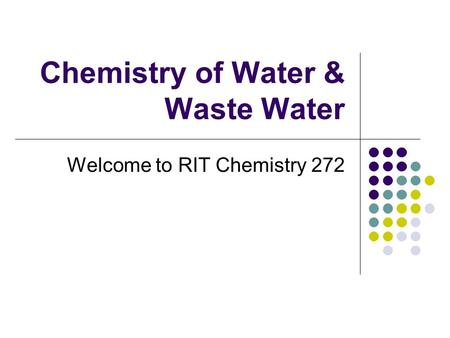 <strong>Chemistry</strong> of Water & Waste Water Welcome to RIT <strong>Chemistry</strong> 272.