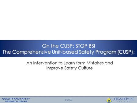 © 2009 On the CUSP: STOP BSI The Comprehensive Unit-based Safety Program (CUSP): An Intervention to Learn form Mistakes and Improve Safety Culture.