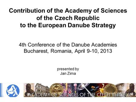 Contribution of the Academy of Sciences of the Czech Republic to the European Danube Strategy 4th Conference of the Danube Academies Bucharest, Romania,