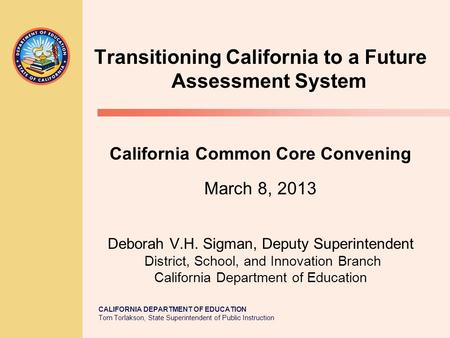 CALIFORNIA DEPARTMENT OF EDUCATION Tom Torlakson, State Superintendent of Public Instruction Transitioning California to a Future Assessment System California.