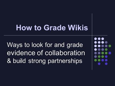 How to Grade Wikis Ways to look for and grade evidence of collaboration & build strong partnerships.