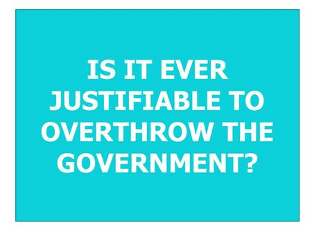 IS IT EVER JUSTIFIABLE TO OVERTHROW THE GOVERNMENT?