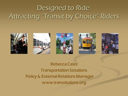 Designed to Ride: Attracting Transit by Choice Riders Rebecca Cales Transportation Solutions Policy & External Relations Manager www.transolutions.org.