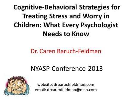 Cognitive-Behavioral Strategies for Treating Stress and Worry in Children: What Every Psychologist Needs to Know Dr. Caren Baruch-Feldman NYASP Conference.