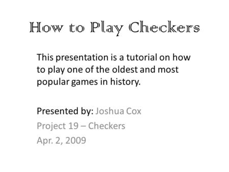 How to Play Checkers This presentation is a tutorial on how to play one of the oldest and most popular games in history. Presented by: Joshua Cox Project.