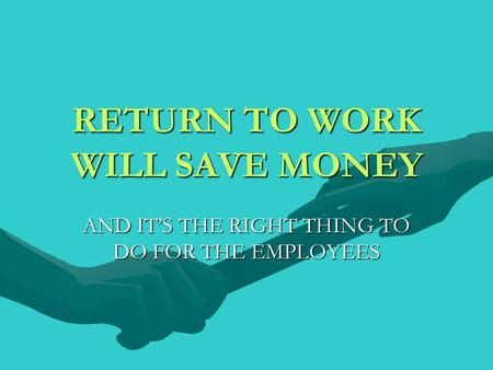 RETURN TO WORK WILL SAVE MONEY AND ITS THE RIGHT THING TO DO FOR THE EMPLOYEES.