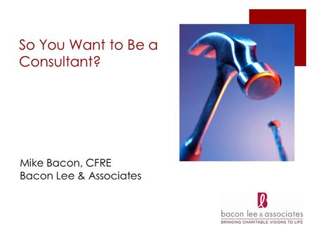 So You Want to Be a Consultant? Mike Bacon, CFRE Bacon Lee & Associates.