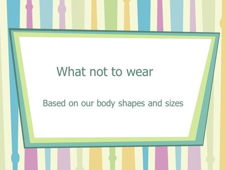 Based on our body shapes and sizes
