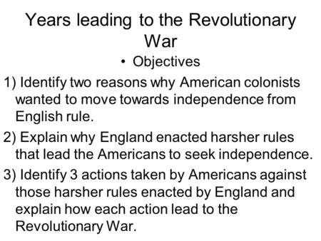 Years leading to the Revolutionary War Objectives 1) Identify two reasons why American colonists wanted to move towards independence from English rule.
