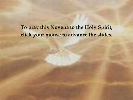 To pray this Novena to the Holy Spirit, click your mouse to advance the slides.