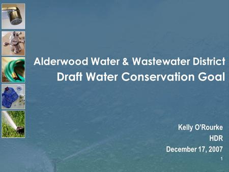 1 Alderwood Water & Wastewater District Draft Water Conservation Goal Kelly ORourke HDR December 17, 2007.