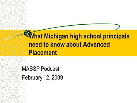 What Michigan high school principals need to know about Advanced Placement MASSP Podcast February 12, 2009.