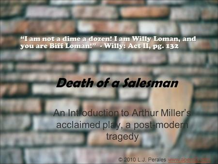 Death of a Salesman An Introduction to Arthur Millers acclaimed play, a post-modern tragedy I am not a dime a dozen! I am Willy Loman, and you are Biff.