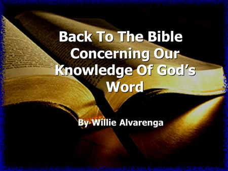 Back To The Bible Concerning Our Knowledge Of Gods Word By Willie Alvarenga.