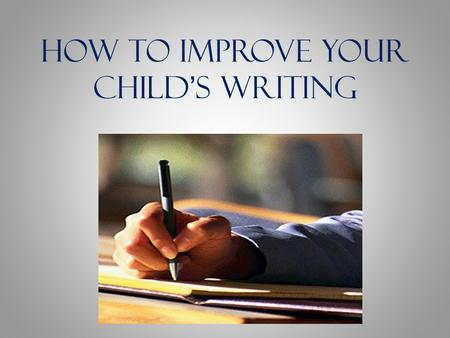 How to Improve Your Childs Writing. How Do You Feel About Writing? Is this you? Why?
