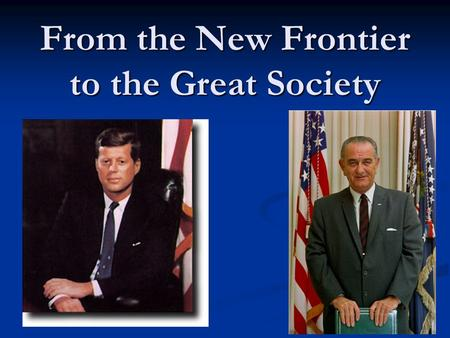 From the New Frontier to the Great Society. Kennedys Inauguration Kennedy = the youngest & 1st Roman Catholic President Kennedy = the youngest & 1st Roman.