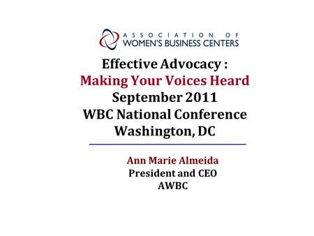 Effective Advocacy : Making Your Voices Heard September 2011 WBC National Conference Washington, DC Ann Marie Almeida President and CEO AWBC.
