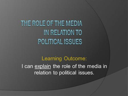 Learning Outcome: I can explain the role of the media in relation to political issues.