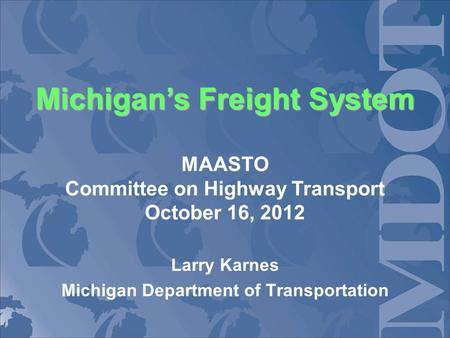 Michigans Freight System Michigans Freight System MAASTO Committee on Highway Transport October 16, 2012 Larry Karnes Michigan Department of Transportation.