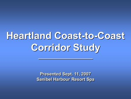 Heartland Coast-to-Coast Corridor Study ___________________ Presented Sept. 11, 2007 Sanibel Harbour Resort Spa Heartland Coast-to-Coast Corridor Study.