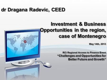 Dr Dragana Radevic, CEED Investment & Business Opportunities in the region, case of Montenegro May 14th, 2013 RCI Regional Access to Finance Event Challenges.