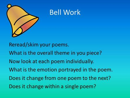 Bell Work Reread/skim your poems. What is the overall theme in you piece? Now look at each poem individually. What is the emotion portrayed in the poem.