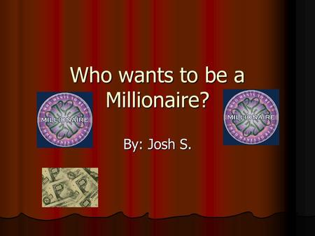 Who wants to be a Millionaire? By: Josh S. Rules Answer the questions starting at 100 hundred and going up. Answer the questions starting at 100 hundred.