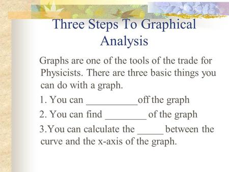 Three Steps To Graphical Analysis Graphs are one of the tools of the trade for Physicists. There are three basic things you can do with a graph. 1. You.