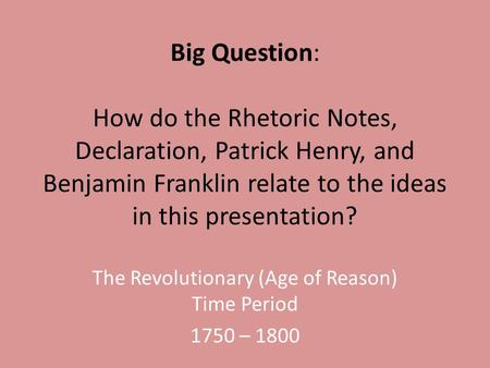 Big Question: How do the Rhetoric Notes, Declaration, Patrick Henry, and Benjamin Franklin relate to the ideas in this presentation? The Revolutionary.