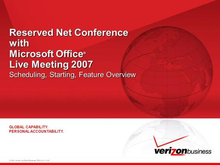 © 2008 Verizon. All Rights Reserved. PTEXXXXX XX/08 GLOBAL CAPABILITY. PERSONAL ACCOUNTABILITY. Reserved Net Conference with Microsoft Office ® Live Meeting.