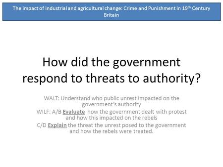 How did the government respond to threats to authority? WALT: Understand who public unrest impacted on the governments authority WILF: A/B Evaluate how.