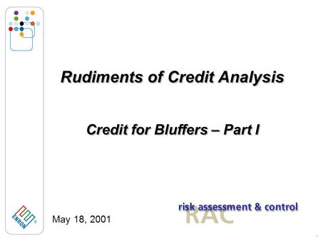 ® 1 Rudiments of Credit Analysis May 18, 2001 Credit for Bluffers – Part I.