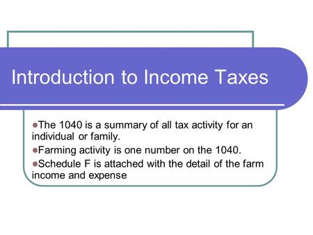 Introduction to Income Taxes The 1040 is a summary of all tax activity for an individual or family. Farming activity is one number on the 1040. Schedule.