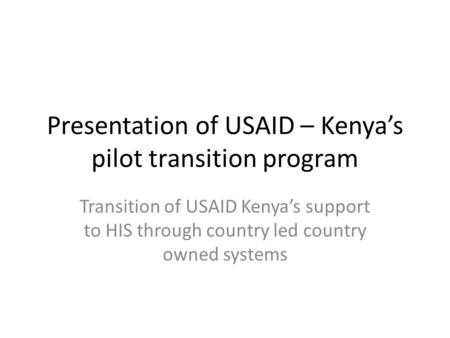 Presentation of USAID – Kenyas pilot transition program Transition of USAID Kenyas support to HIS through country led country owned systems.