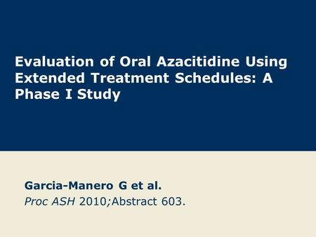 Evaluation of Oral Azacitidine Using Extended Treatment Schedules: A Phase I Study Garcia-Manero G et al. Proc ASH 2010;Abstract 603.