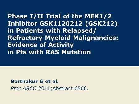 Phase I/II Trial of the MEK1/2 Inhibitor GSK1120212 (GSK212) in Patients with Relapsed/ Refractory Myeloid Malignancies: Evidence of Activity in Pts with.