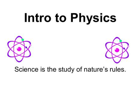 Intro to Physics Science is the study of nature's rules.