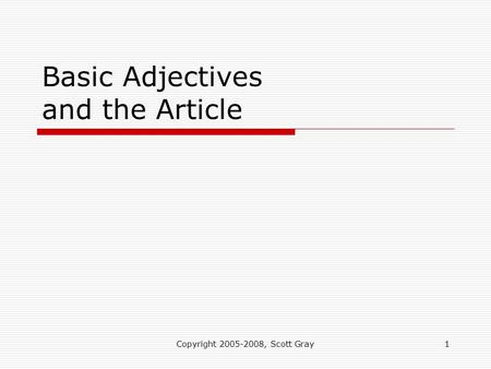 Copyright 2005-2008, Scott Gray1 Basic Adjectives and the Article.