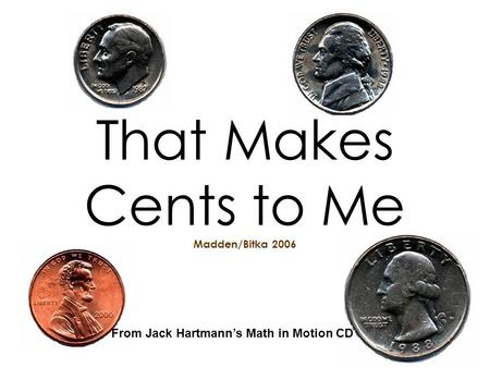 That Makes Cents to Me Madden/Bitka 2006 From Jack Hartmanns Math in Motion CD.