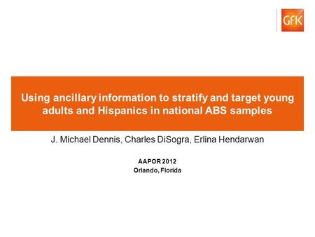 © GfK 2012 1 Using ancillary information to stratify and target young adults and Hispanics in national ABS samples J. Michael Dennis, Charles DiSogra,