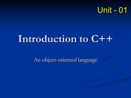 Introduction to C++ An object-oriented language Unit - 01.