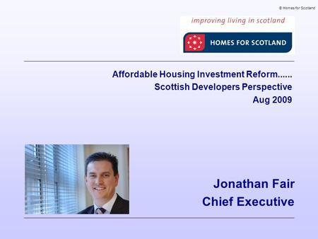 Jonathan Fair Chief Executive © Homes for Scotland Affordable Housing Investment Reform...... Scottish Developers Perspective Aug 2009.